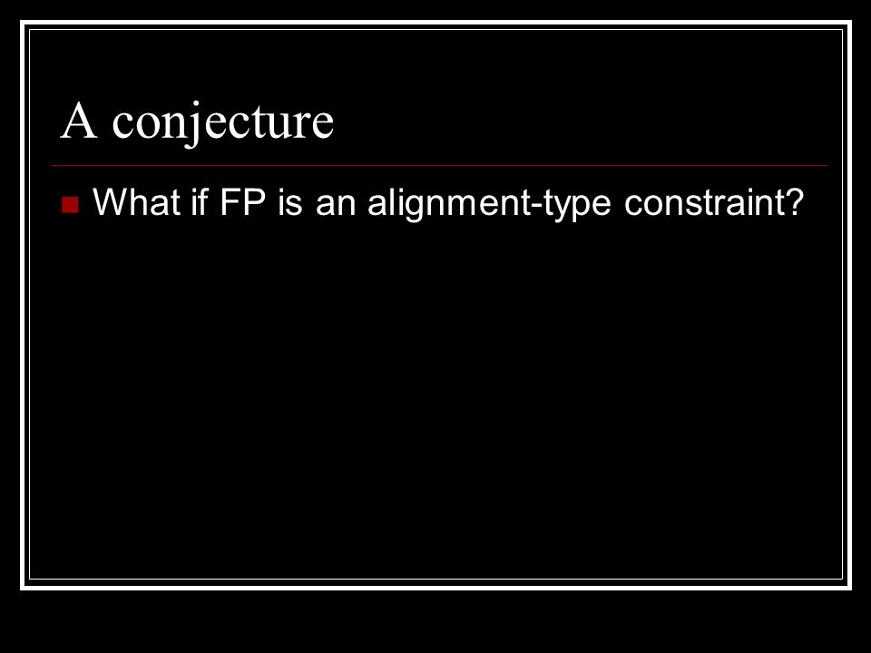 A conjecture What if FP is an alignment-type constraint?