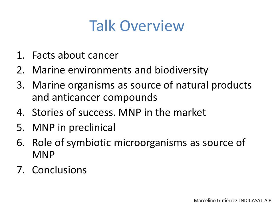 Talk Overview 1.Facts about cancer 2.Marine environments and biodiversity 3.Marine organisms as source of natural products and anticancer compounds 4.Stories of success.