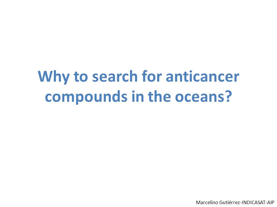 Why to search for anticancer compounds in the oceans? Marcelino Gutiérrez-INDICASAT-AIP