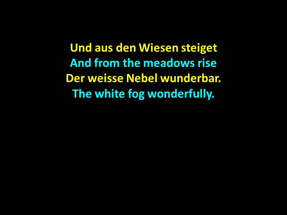 Und aus den Wiesen steiget And from the meadows rise Der weisse Nebel wunderbar. The white fog wonderfully.