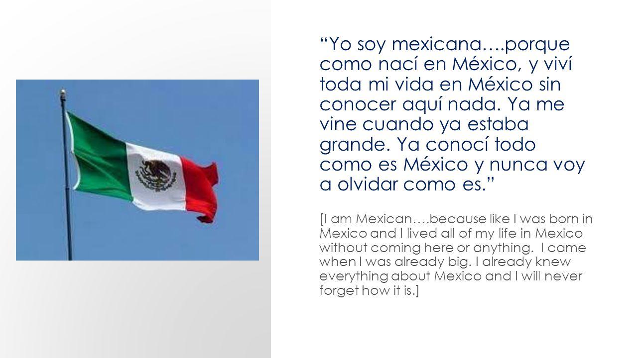 Yo soy mexicana….porque como nací en México, y viví toda mi vida en México sin conocer aquí nada.