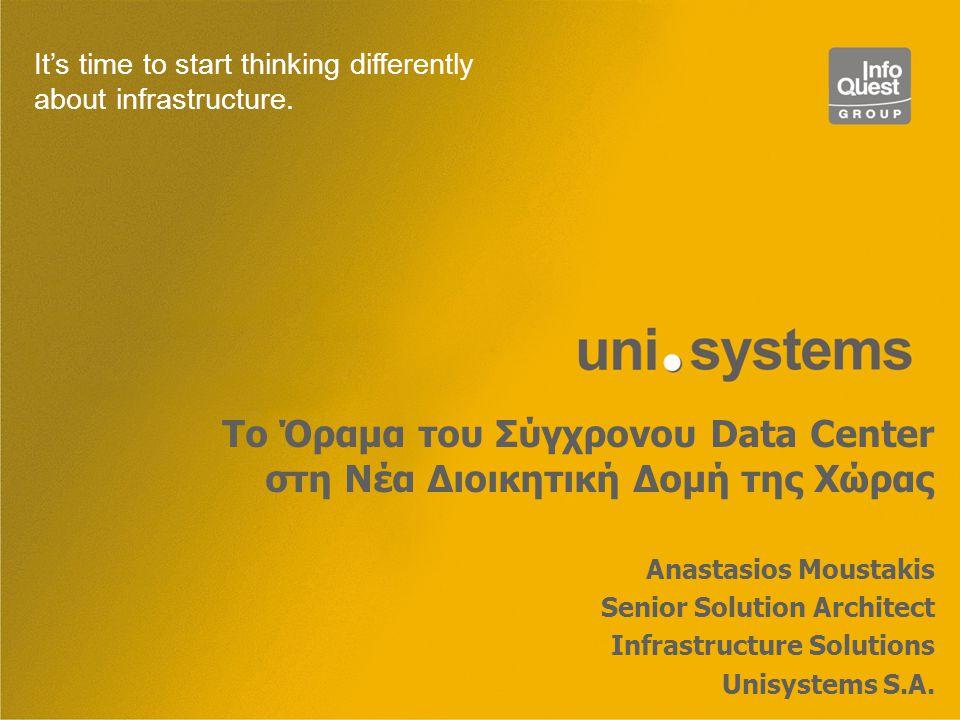 Το Όραμα του Σύγχρονου Data Center στη Νέα Διοικητική Δομή της Χώρας Anastasios Moustakis Senior Solution Architect Infrastructure Solutions Unisystems S.A.