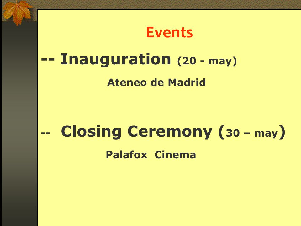 Events -- Inauguration (20 - may) Ateneo de Madrid -- Closing Ceremony ( 30 – may ) Palafox Cinema