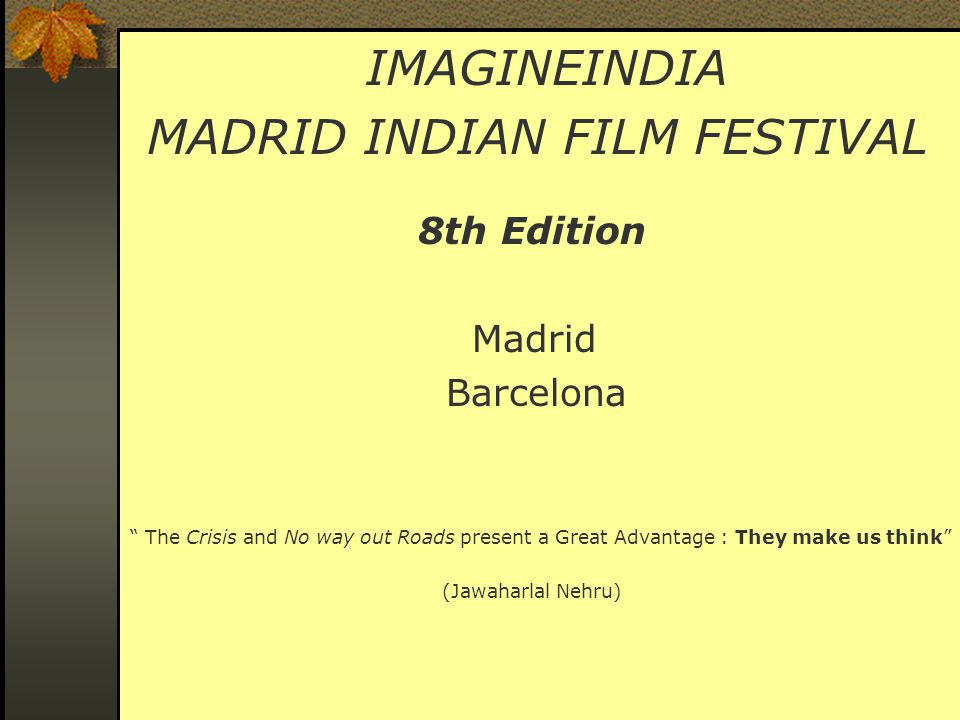 IMAGINEINDIA MADRID INDIAN FILM FESTIVAL 8th Edition Madrid Barcelona The Crisis and No way out Roads present a Great Advantage : They make us think (Jawaharlal Nehru)