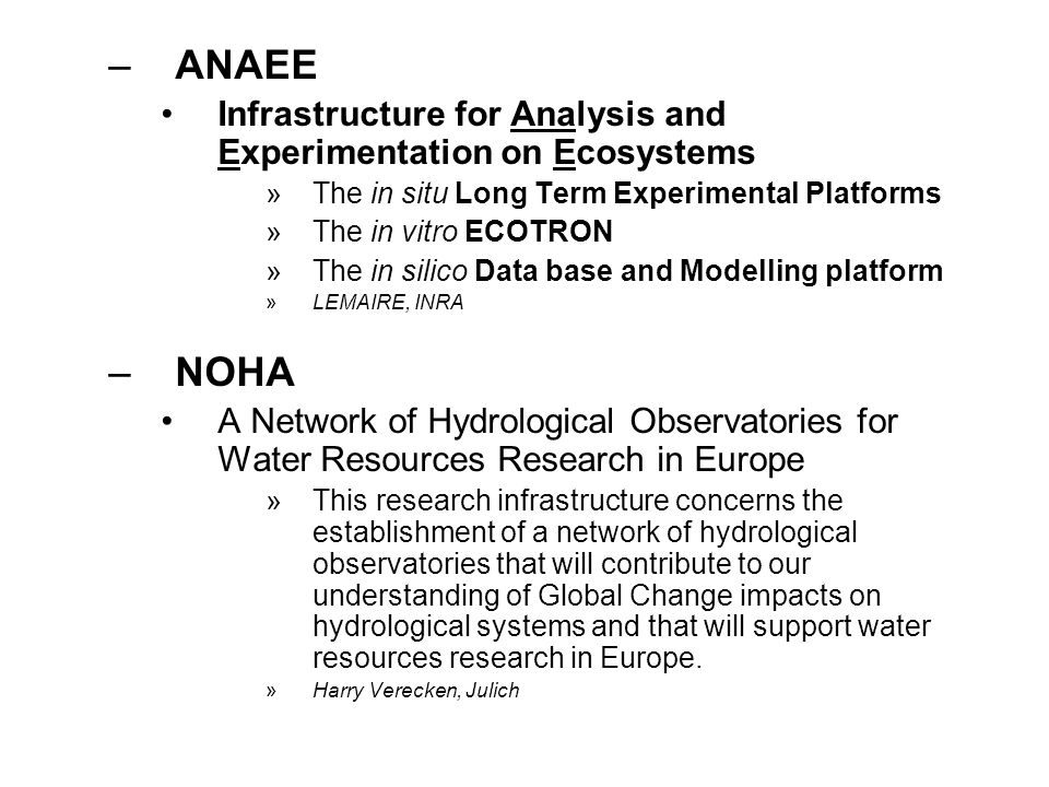 –ANAEE Infrastructure for Analysis and Experimentation on Ecosystems »The in situ Long Term Experimental Platforms »The in vitro ECOTRON »The in silico Data base and Modelling platform »LEMAIRE, INRA –NOHA A Network of Hydrological Observatories for Water Resources Research in Europe »This research infrastructure concerns the establishment of a network of hydrological observatories that will contribute to our understanding of Global Change impacts on hydrological systems and that will support water resources research in Europe.