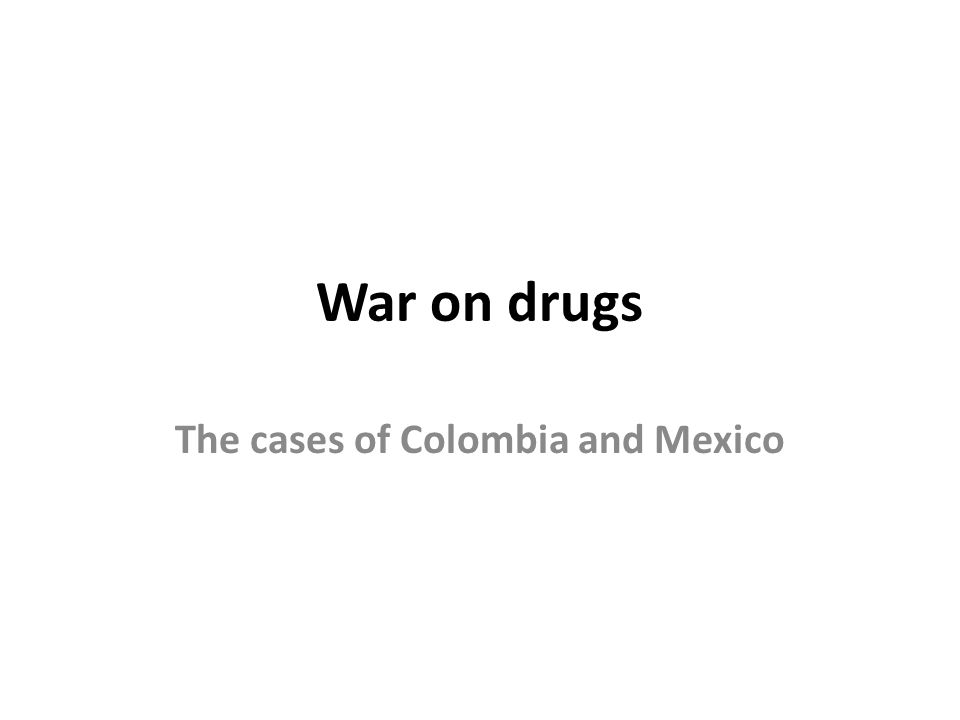 War on drugs The cases of Colombia and Mexico