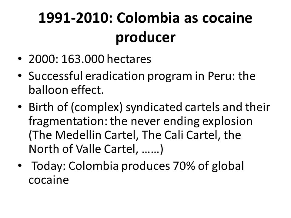 1991-2010: Colombia as cocaine producer 2000: 163.000 hectares Successful eradication program in Peru: the balloon effect.