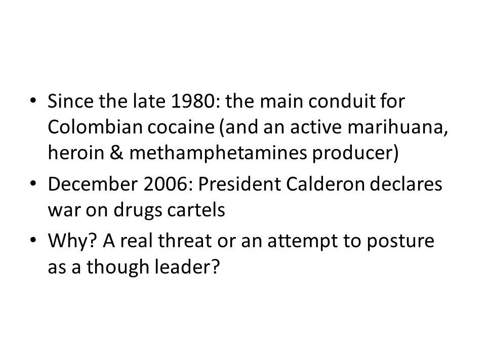 Since the late 1980: the main conduit for Colombian cocaine (and an active marihuana, heroin & methamphetamines producer) December 2006: President Calderon declares war on drugs cartels Why.