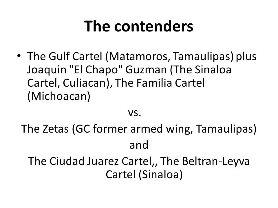 The contenders The Gulf Cartel (Matamoros, Tamaulipas) plus Joaquin El Chapo Guzman (The Sinaloa Cartel, Culiacan), The Familia Cartel (Michoacan) vs.