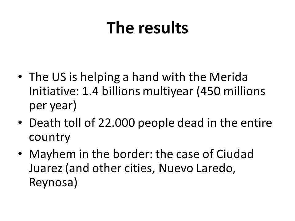 The results The US is helping a hand with the Merida Initiative: 1.4 billions multiyear (450 millions per year) Death toll of 22.000 people dead in the entire country Mayhem in the border: the case of Ciudad Juarez (and other cities, Nuevo Laredo, Reynosa)