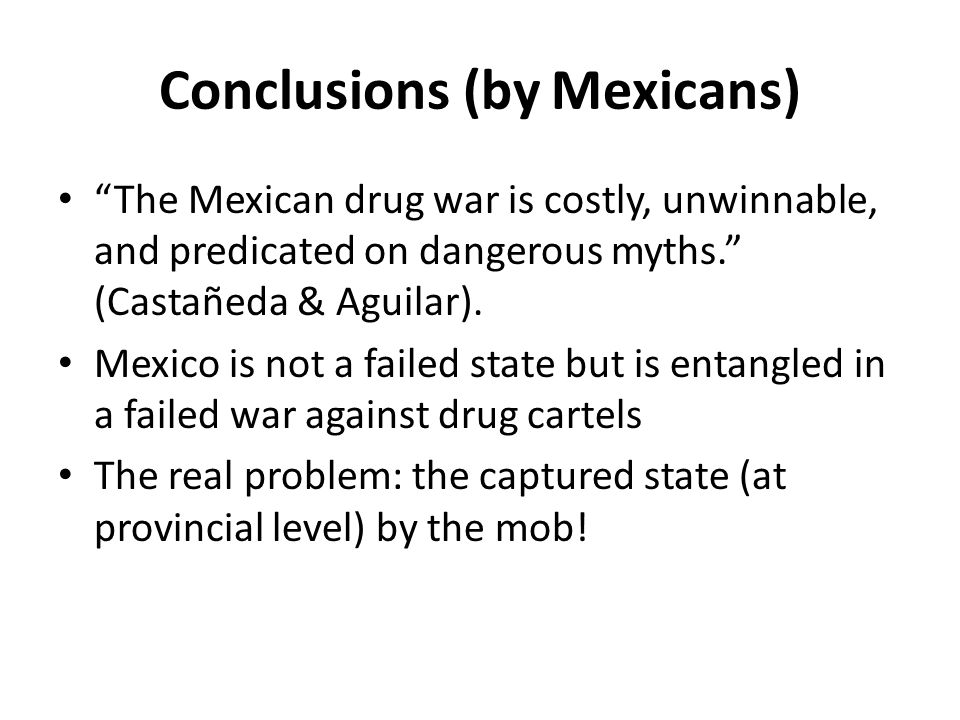 Conclusions (by Mexicans) The Mexican drug war is costly, unwinnable, and predicated on dangerous myths. (Castañeda & Aguilar).
