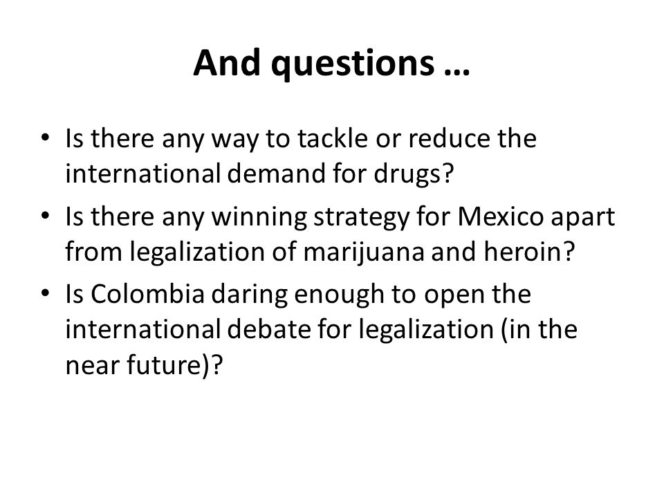 And questions … Is there any way to tackle or reduce the international demand for drugs? Is there any winning strategy for Mexico apart from legalizat