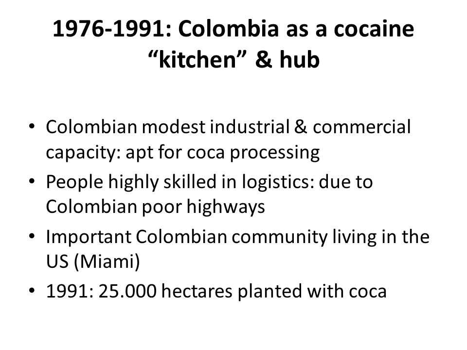 1976-1991: Colombia as a cocaine kitchen & hub Colombian modest industrial & commercial capacity: apt for coca processing People highly skilled in logistics: due to Colombian poor highways Important Colombian community living in the US (Miami) 1991: 25.000 hectares planted with coca