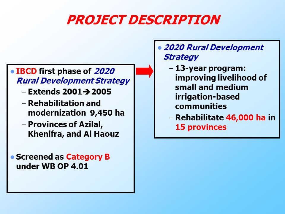 PROJECT DESCRIPTION IBCD first phase of 2020 Rural Development Strategy – Extends 2001  2005 – Rehabilitation and modernization 9,450 ha – Provinces of Azilal, Khenifra, and Al Haouz Screened as Category B under WB OP 4.01 2020 Rural Development Strategy – 13-year program: improving livelihood of small and medium irrigation-based communities – Rehabilitate 46,000 ha in 15 provinces