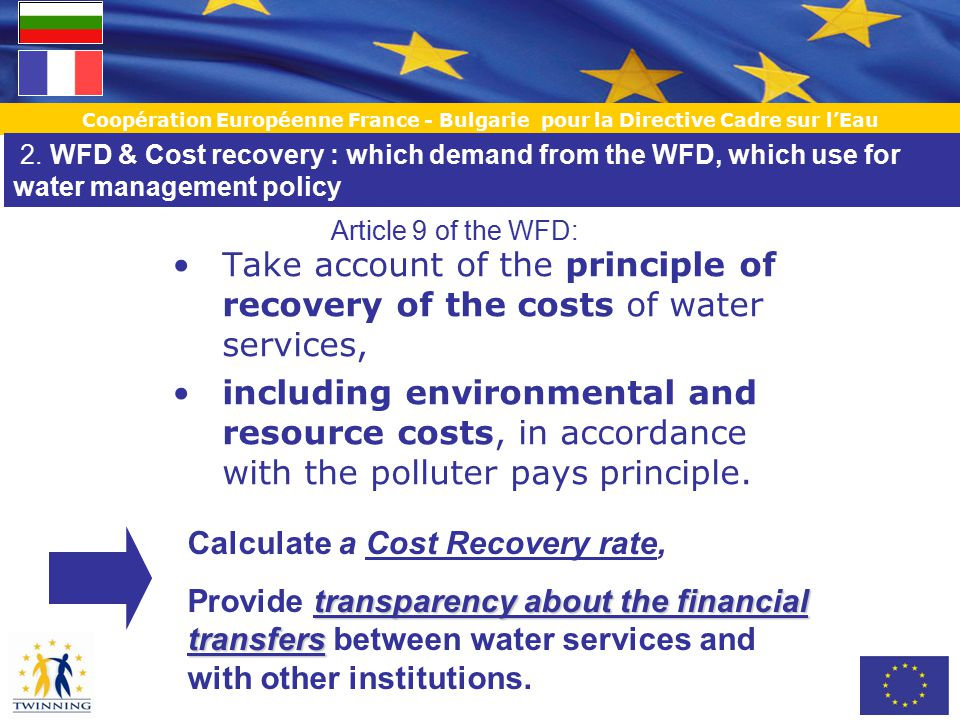 Coopération Européenne France - Bulgarie pour la Directive Cadre sur l'Eau Take account of the principle of recovery of the costs of water services, including environmental and resource costs, in accordance with the polluter pays principle.