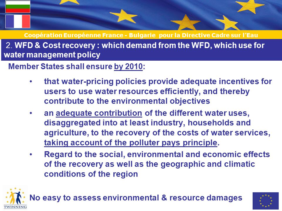 Coopération Européenne France - Bulgarie pour la Directive Cadre sur l'Eau that water-pricing policies provide adequate incentives for users to use water resources efficiently, and thereby contribute to the environmental objectives an adequate contribution of the different water uses, disaggregated into at least industry, households and agriculture, to the recovery of the costs of water services, taking account of the polluter pays principle.