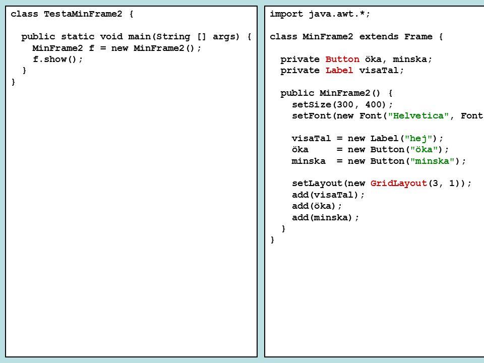 class TestaMinFrame2 { public static void main(String [] args) { MinFrame2 f = new MinFrame2(); f.show(); } import java.awt.*; class MinFrame2 extends Frame { private Button öka, minska; private Label visaTal; public MinFrame2() { setSize(300, 400); setFont(new Font( Helvetica , Font.BOLD, 20)); visaTal = new Label( hej ); öka = new Button( öka ); minska = new Button( minska ); setLayout(new GridLayout(3, 1)); add(visaTal); add(öka); add(minska); }
