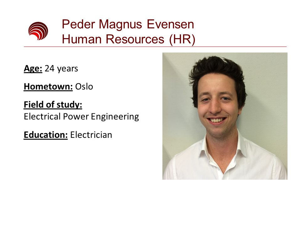 Peder Magnus Evensen Human Resources (HR) Field of study: Electrical Power Engineering Education: Electrician Age: 24 years Hometown: Oslo