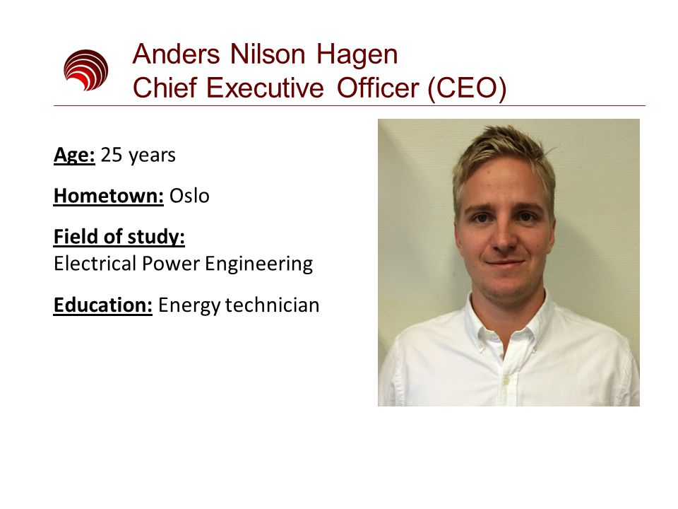 Anders Nilson Hagen Chief Executive Officer (CEO) Field of study: Electrical Power Engineering Education: Energy technician Age: 25 years Hometown: Oslo