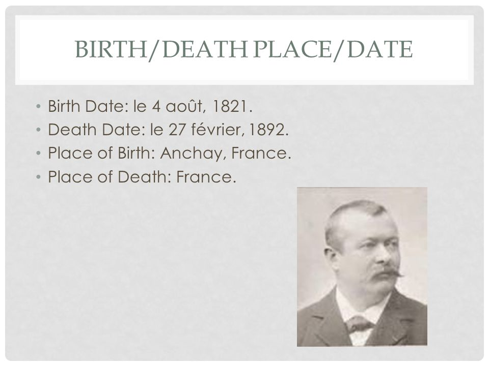 BIRTH/DEATH PLACE/DATE Birth Date: le 4 août, 1821. Death Date: le 27 février, 1892. Place of Birth: Anchay, France. Place of Death: France.