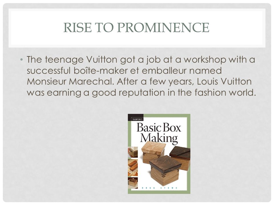 RISE TO PROMINENCE The teenage Vuitton got a job at a workshop with a successful boîte-maker et emballeur named Monsieur Marechal. After a few years,