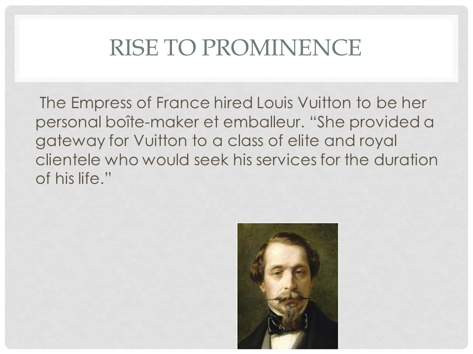 "RISE TO PROMINENCE The Empress of France hired Louis Vuitton to be her personal boîte-maker et emballeur. ""She provided a gateway for Vuitton to a cla"