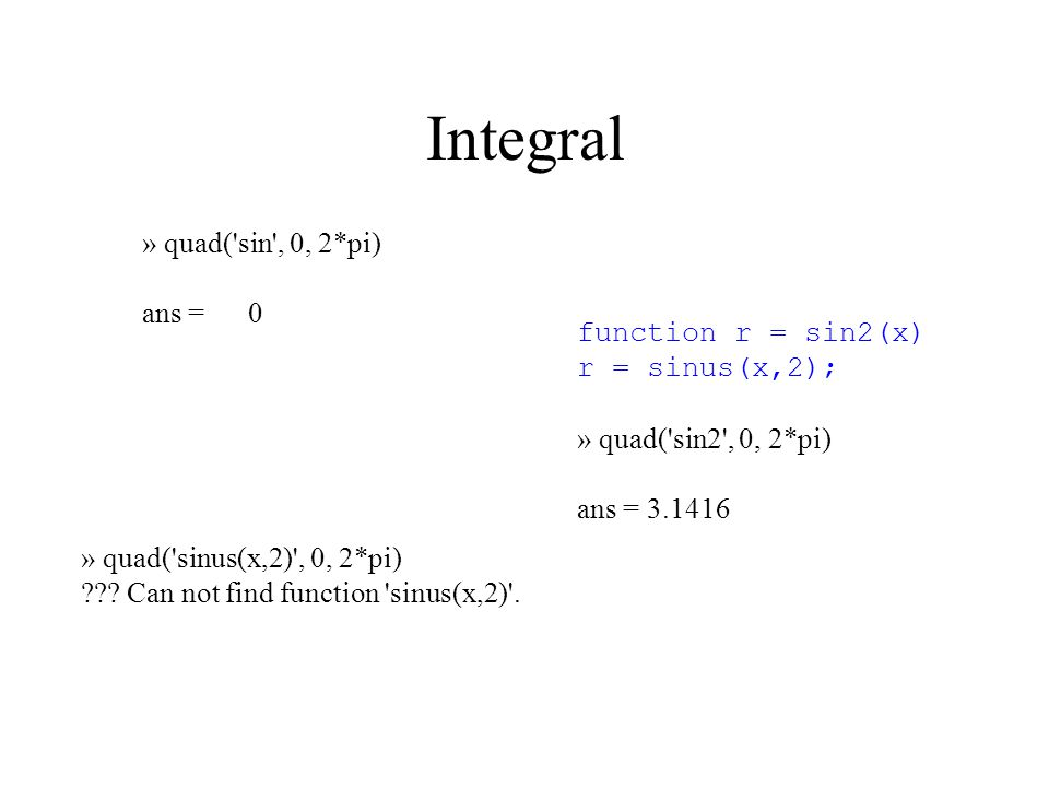 Integral » quad( sin , 0, 2*pi) ans = 0 » quad( sinus(x,2) , 0, 2*pi) .