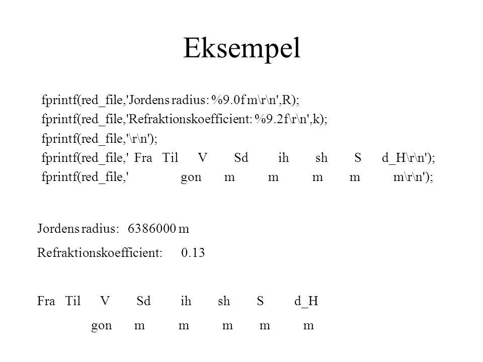 Eksempel fprintf(red_file, Jordens radius: %9.0f m\r\n ,R); fprintf(red_file, Refraktionskoefficient: %9.2f\r\n ,k); fprintf(red_file, \r\n ); fprintf(red_file, Fra Til V Sd ih sh S d_H\r\n ); fprintf(red_file, gon m m m m m\r\n ); Jordens radius: 6386000 m Refraktionskoefficient: 0.13 Fra Til V Sd ih sh S d_H gon m m m m m