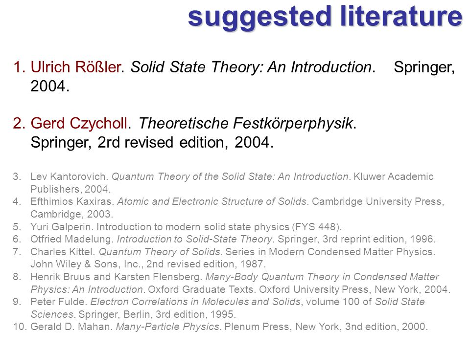suggested literature 1.Ulrich Rößler. Solid State Theory: An Introduction. Springer, 2004. 2.Gerd Czycholl. Theoretische Festkörperphysik. Springer, 2