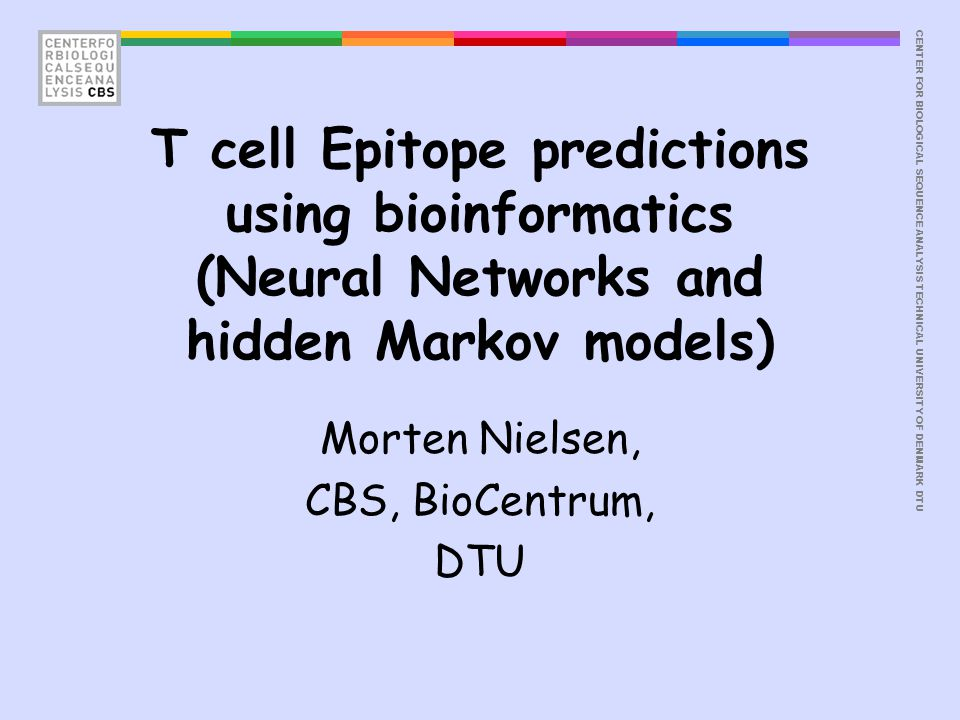 CENTER FOR BIOLOGICAL SEQUENCE ANALYSISTECHNICAL UNIVERSITY OF DENMARK DTU T cell Epitope predictions using bioinformatics (Neural Networks and hidden