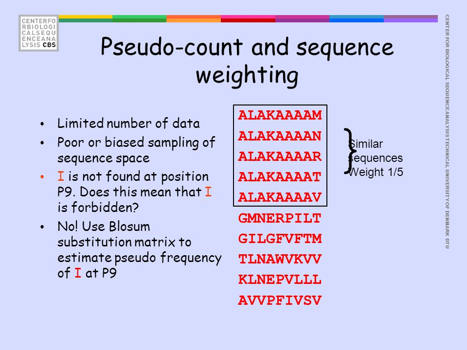 CENTER FOR BIOLOGICAL SEQUENCE ANALYSISTECHNICAL UNIVERSITY OF DENMARK DTU Pseudo-count and sequence weighting ALAKAAAAM ALAKAAAAN ALAKAAAAR ALAKAAAAT