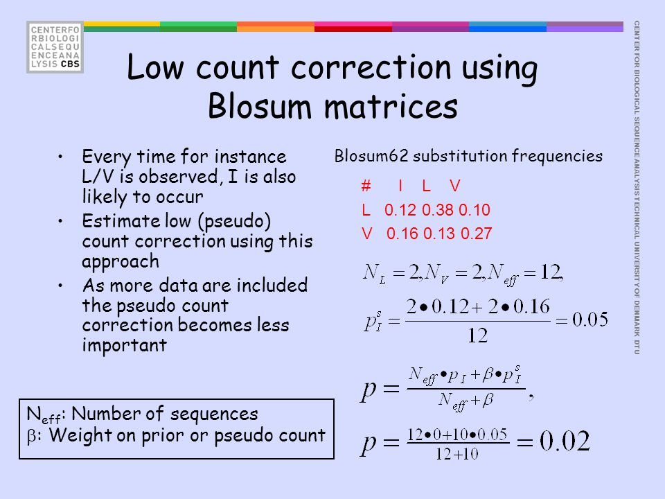 CENTER FOR BIOLOGICAL SEQUENCE ANALYSISTECHNICAL UNIVERSITY OF DENMARK DTU Low count correction using Blosum matrices # I L V L 0.12 0.38 0.10 V 0.16