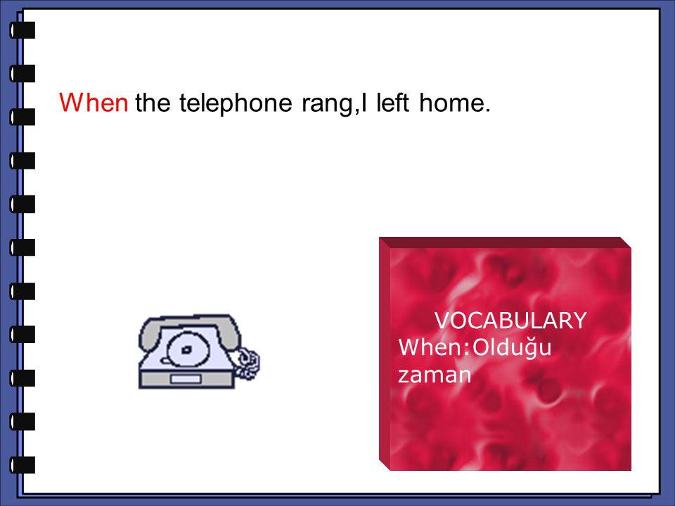 VOCABULARY When:Olduğu zaman When the telephone rang,I left home.