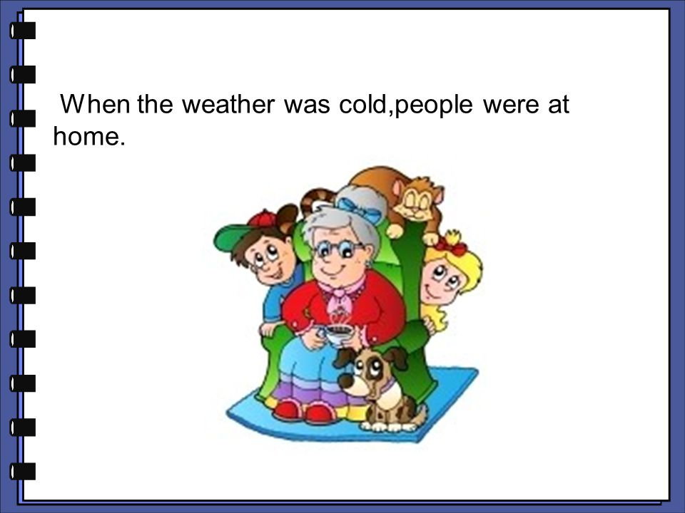 When the weather was cold,people were at home.