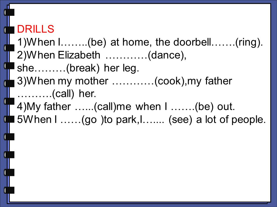 DRILLS 1)When I……..(be) at home, the doorbell…….(ring). 2)When Elizabeth …………(dance), she………(break) her leg. 3)When my mother …………(cook),my father ………