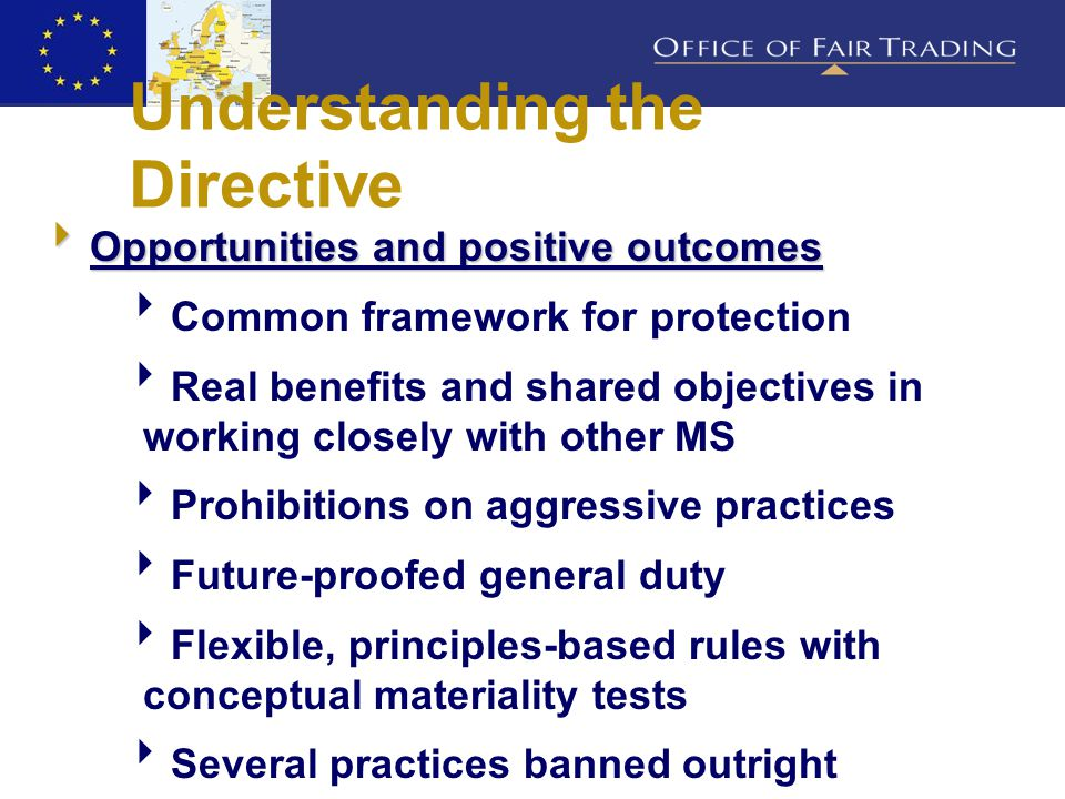 Understanding the Directive  Opportunities and positive outcomes  Common framework for protection  Real benefits and shared objectives in working closely with other MS  Prohibitions on aggressive practices  Future-proofed general duty  Flexible, principles-based rules with conceptual materiality tests  Several practices banned outright