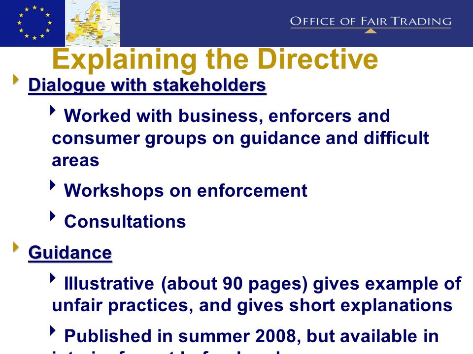 Explaining the Directive  Dialogue with stakeholders  Worked with business, enforcers and consumer groups on guidance and difficult areas  Workshops on enforcement  Consultations  Guidance  Illustrative (about 90 pages) gives example of unfair practices, and gives short explanations  Published in summer 2008, but available in interim format beforehand