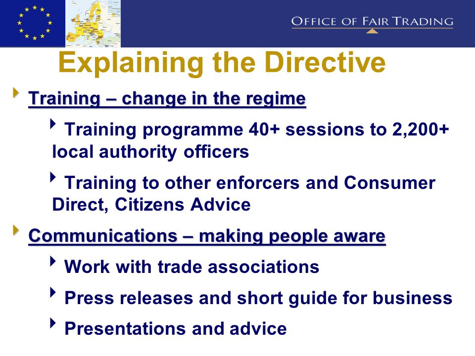 Explaining the Directive  Training – change in the regime  Training programme 40+ sessions to 2,200+ local authority officers  Training to other enforcers and Consumer Direct, Citizens Advice  Communications – making people aware  Work with trade associations  Press releases and short guide for business  Presentations and advice