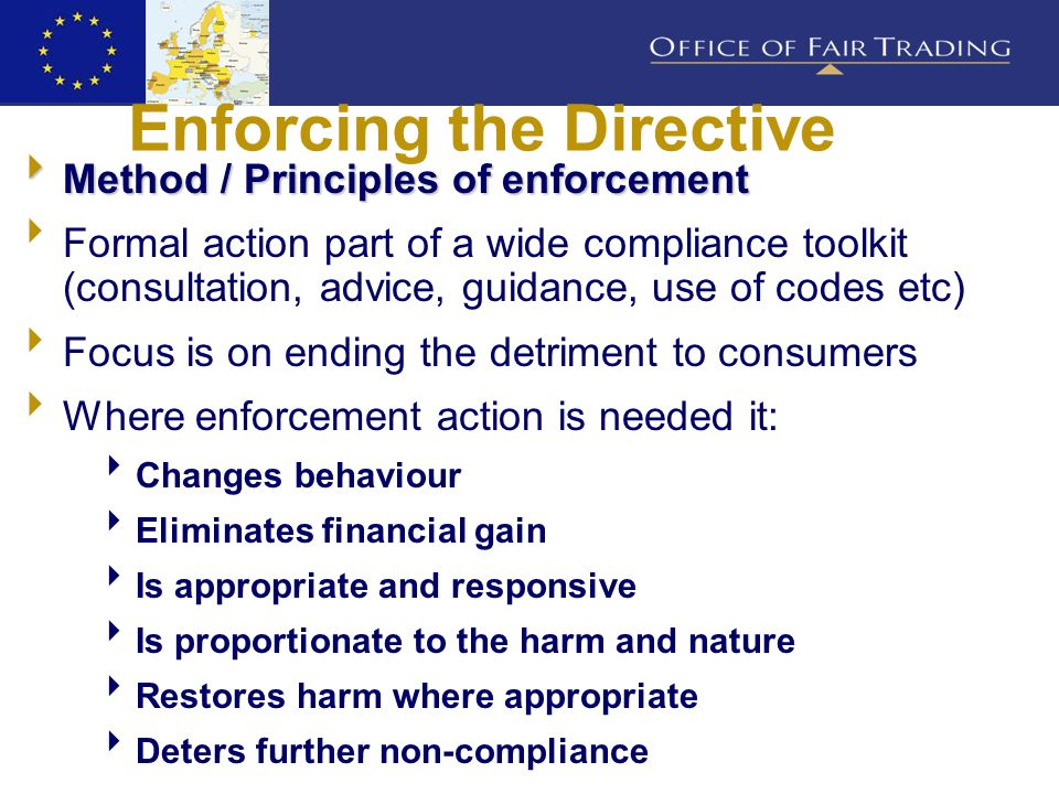 Enforcing the Directive  Method / Principles of enforcement  Formal action part of a wide compliance toolkit (consultation, advice, guidance, use of codes etc)  Focus is on ending the detriment to consumers  Where enforcement action is needed it:  Changes behaviour  Eliminates financial gain  Is appropriate and responsive  Is proportionate to the harm and nature  Restores harm where appropriate  Deters further non-compliance