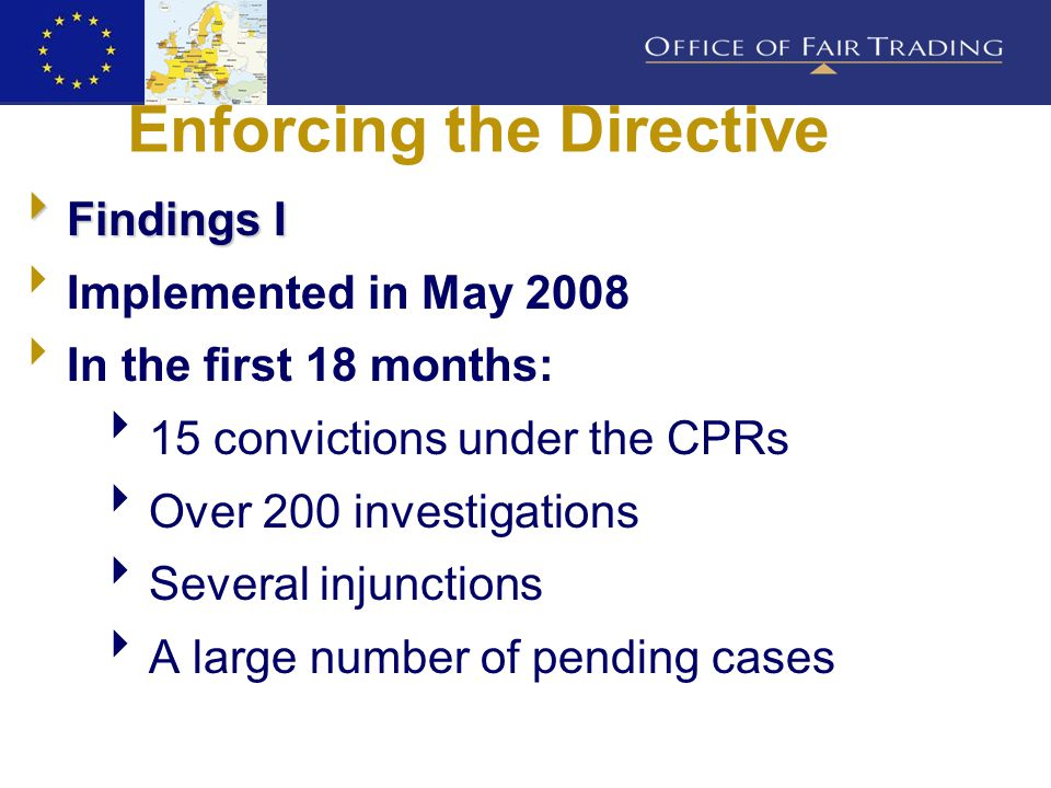 Enforcing the Directive  Findings I  Implemented in May 2008  In the first 18 months:  15 convictions under the CPRs  Over 200 investigations  Several injunctions  A large number of pending cases
