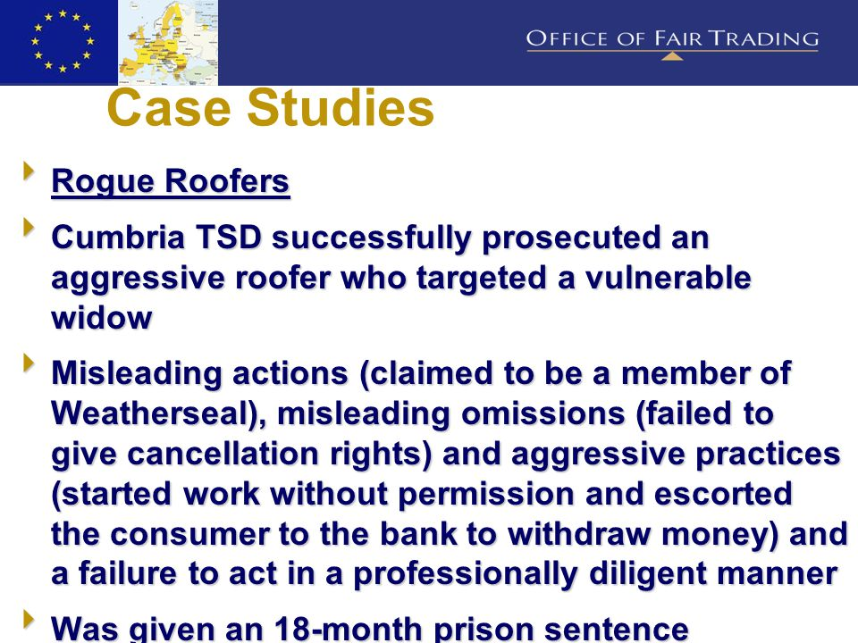 Case Studies  Rogue Roofers  Cumbria TSD successfully prosecuted an aggressive roofer who targeted a vulnerable widow  Misleading actions (claimed to be a member of Weatherseal), misleading omissions (failed to give cancellation rights) and aggressive practices (started work without permission and escorted the consumer to the bank to withdraw money) and a failure to act in a professionally diligent manner  Was given an 18-month prison sentence