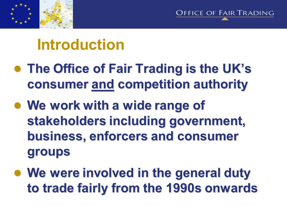 Introduction ● The Office of Fair Trading is the UK's consumer and competition authority ● We work with a wide range of stakeholders including government, business, enforcers and consumer groups ● We were involved in the general duty to trade fairly from the 1990s onwards