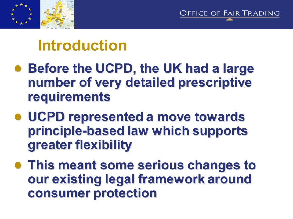 Introduction ● Before the UCPD, the UK had a large number of very detailed prescriptive requirements ● UCPD represented a move towards principle-based law which supports greater flexibility ● This meant some serious changes to our existing legal framework around consumer protection