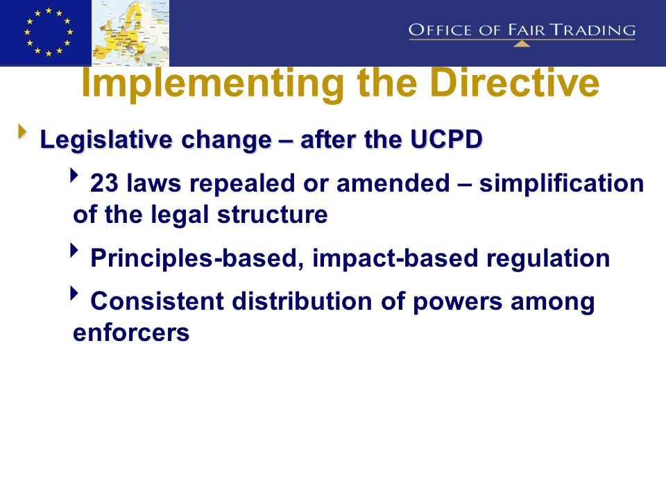 Implementing the Directive  Legislative change – after the UCPD  23 laws repealed or amended – simplification of the legal structure  Principles-based, impact-based regulation  Consistent distribution of powers among enforcers