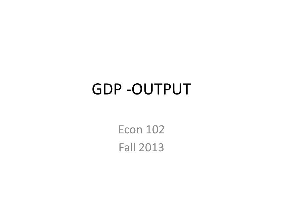 GDP -OUTPUT Econ 102 Fall 2013