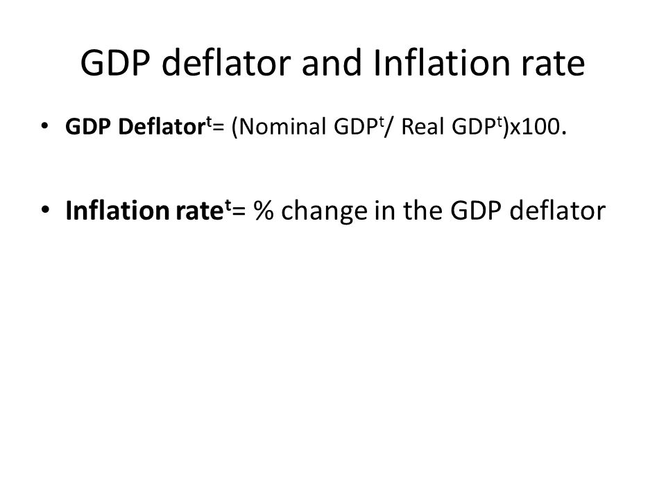 GDP deflator and Inflation rate GDP Deflator t = (Nominal GDP t / Real GDP t )x100.