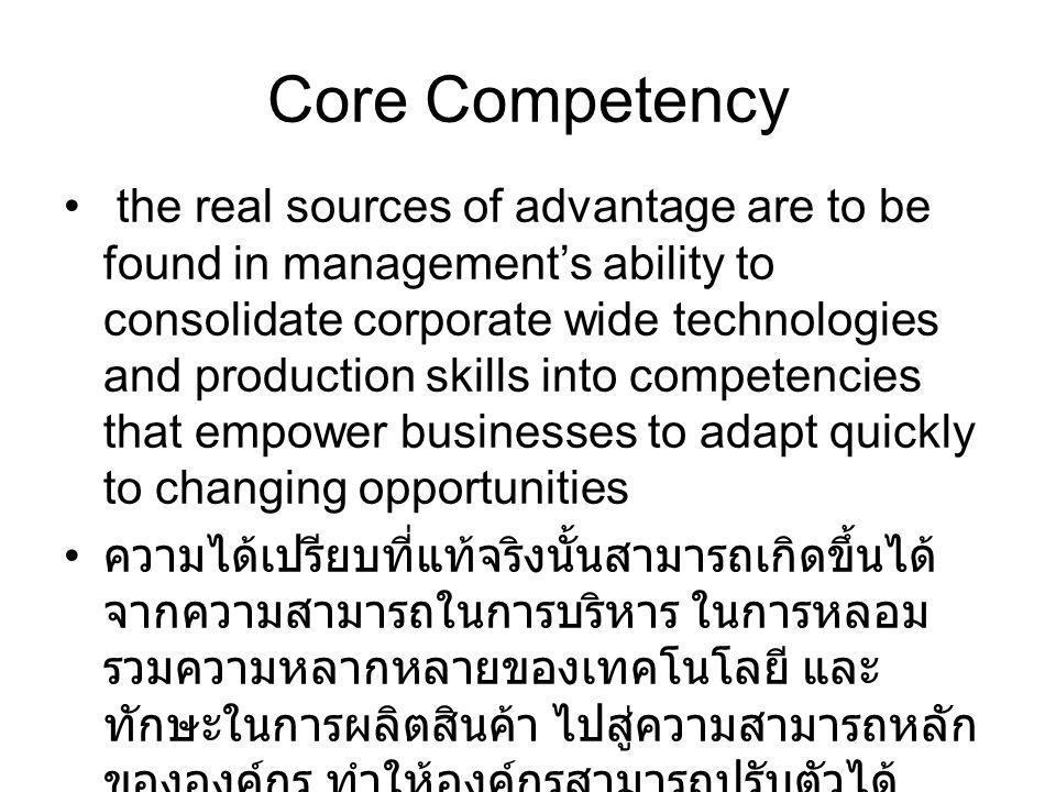 Core Competency the real sources of advantage are to be found in management's ability to consolidate corporate wide technologies and production skills into competencies that empower businesses to adapt quickly to changing opportunities ความได้เปรียบที่แท้จริงนั้นสามารถเกิดขึ้นได้ จากความสามารถในการบริหาร ในการหลอม รวมความหลากหลายของเทคโนโลยี และ ทักษะในการผลิตสินค้า ไปสู่ความสามารถหลัก ขององค์กร ทำให้องค์กรสามารถปรับตัวได้ อย่างรวดเร็ว เพื่อสร้างโอกาสให้แก่ธุรกิจ