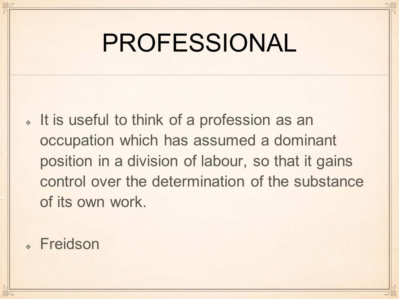 PROFESSIONAL It is useful to think of a profession as an occupation which has assumed a dominant position in a division of labour, so that it gains control over the determination of the substance of its own work.
