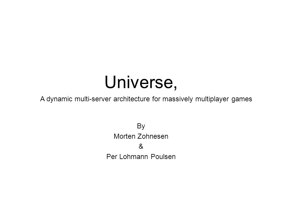 Universe, By Morten Zohnesen & Per Lohmann Poulsen A dynamic multi-server architecture for massively multiplayer games