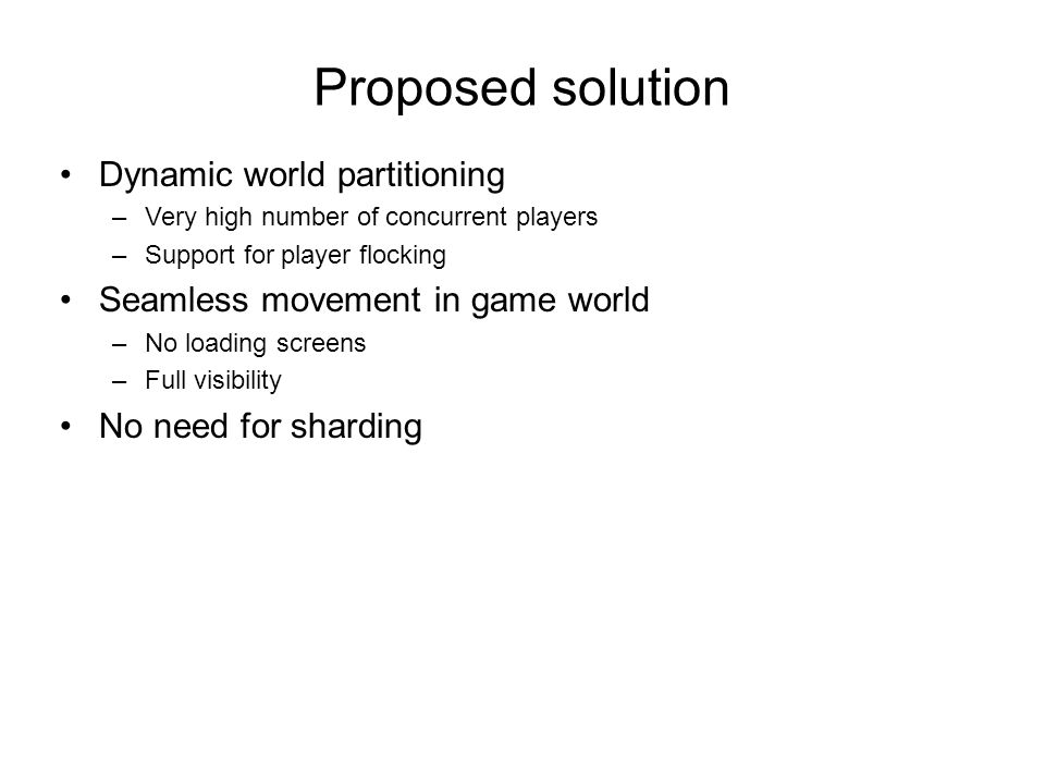 Proposed solution Dynamic world partitioning –Very high number of concurrent players –Support for player flocking Seamless movement in game world –No loading screens –Full visibility No need for sharding